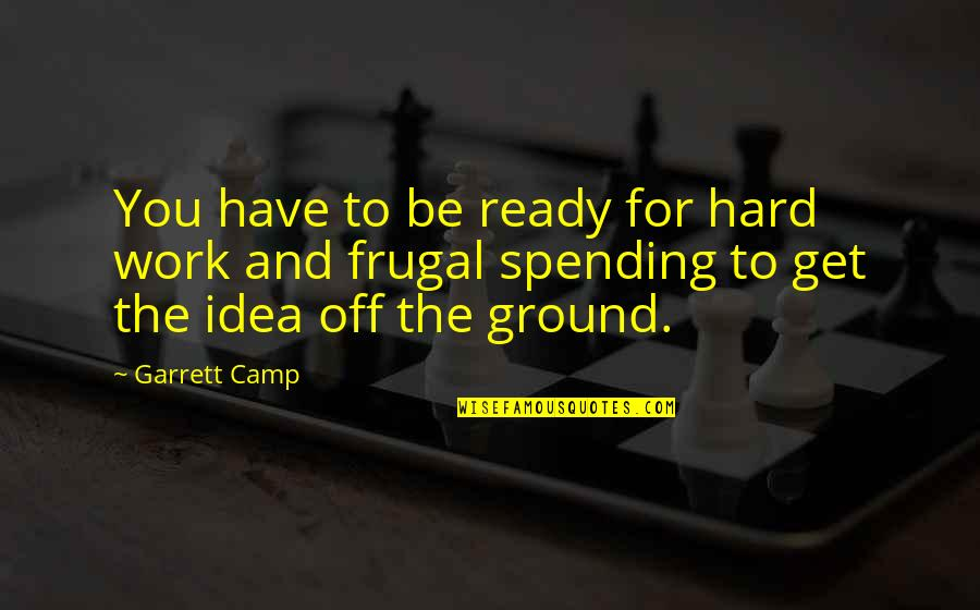 Garrett'd Quotes By Garrett Camp: You have to be ready for hard work