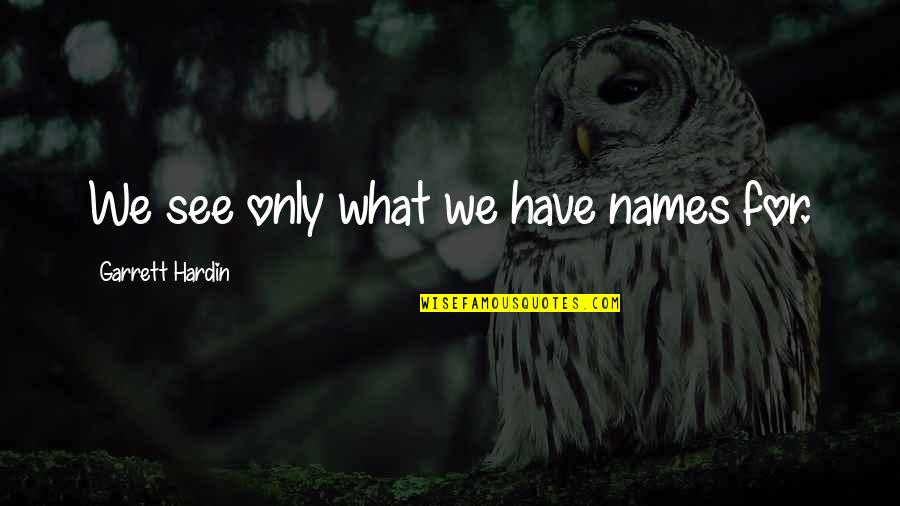 Garrett'd Quotes By Garrett Hardin: We see only what we have names for.