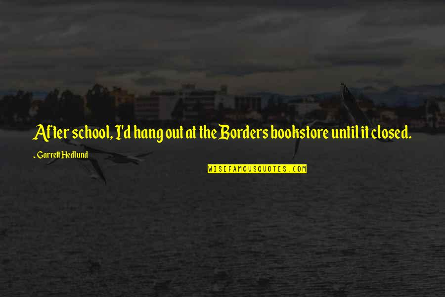 Garrett'd Quotes By Garrett Hedlund: After school, I'd hang out at the Borders