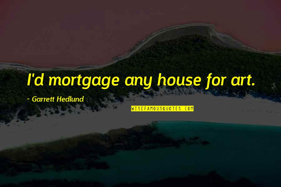 Garrett'd Quotes By Garrett Hedlund: I'd mortgage any house for art.