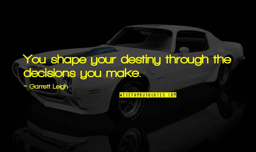 Garrett'd Quotes By Garrett Leigh: You shape your destiny through the decisions you