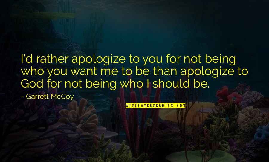 Garrett'd Quotes By Garrett McCoy: I'd rather apologize to you for not being