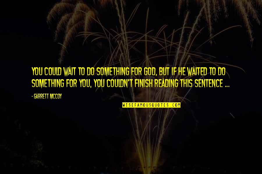 Garrett'd Quotes By Garrett McCoy: You could wait to do something for God,