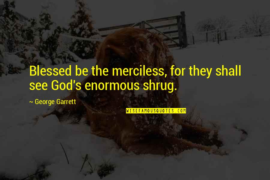 Garrett'd Quotes By George Garrett: Blessed be the merciless, for they shall see
