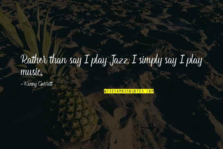 Garrett'd Quotes By Kenny Garrett: Rather than say I play Jazz, I simply