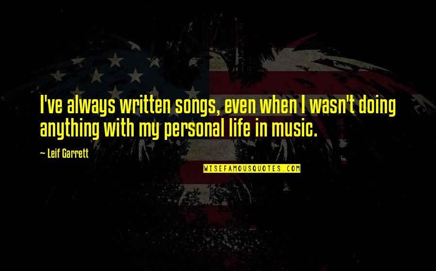 Garrett'd Quotes By Leif Garrett: I've always written songs, even when I wasn't