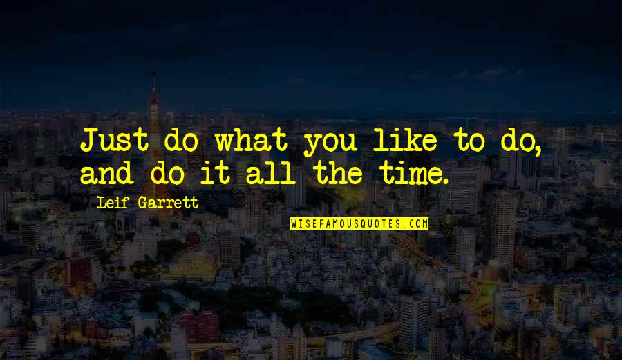 Garrett'd Quotes By Leif Garrett: Just do what you like to do, and