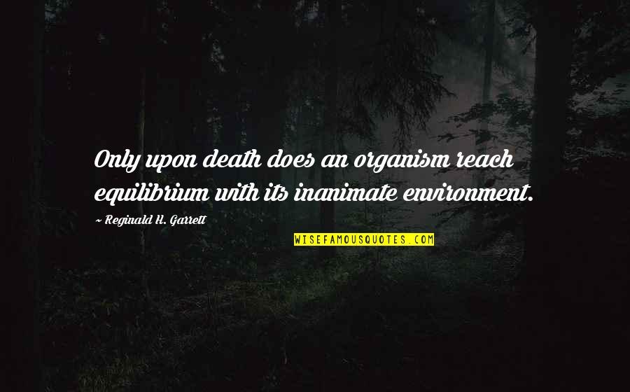 Garrett'd Quotes By Reginald H. Garrett: Only upon death does an organism reach equilibrium