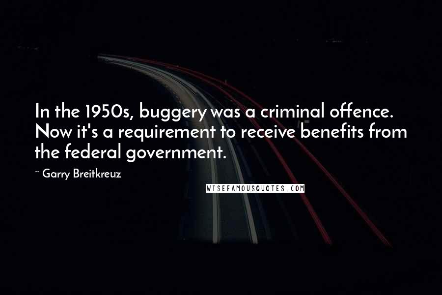 Garry Breitkreuz quotes: In the 1950s, buggery was a criminal offence. Now it's a requirement to receive benefits from the federal government.
