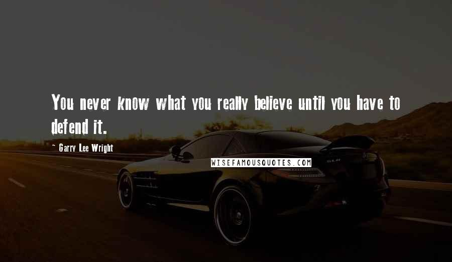 Garry Lee Wright quotes: You never know what you really believe until you have to defend it.