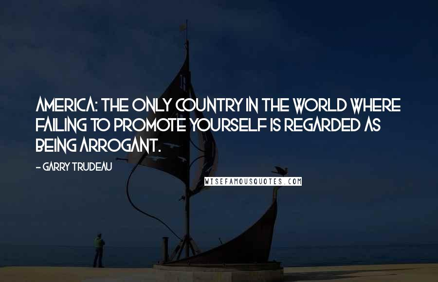 Garry Trudeau quotes: America: the only country in the world where failing to promote yourself is regarded as being arrogant.