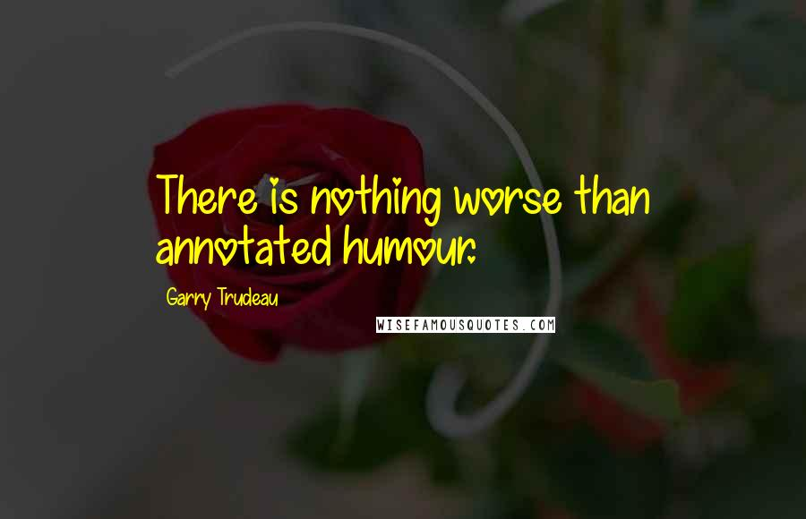 Garry Trudeau quotes: There is nothing worse than annotated humour.