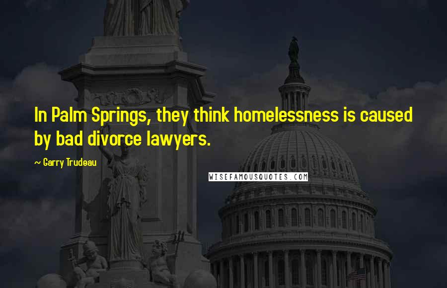 Garry Trudeau quotes: In Palm Springs, they think homelessness is caused by bad divorce lawyers.