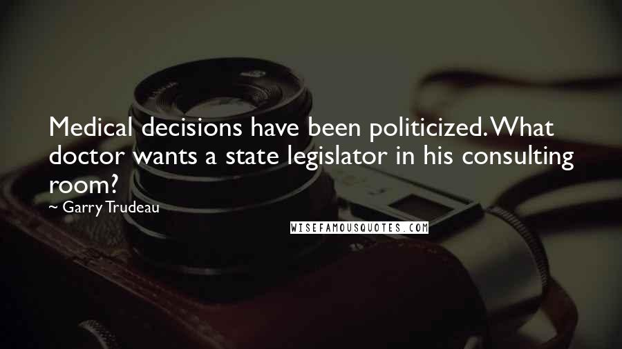 Garry Trudeau quotes: Medical decisions have been politicized. What doctor wants a state legislator in his consulting room?