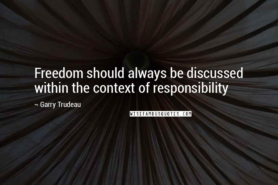 Garry Trudeau quotes: Freedom should always be discussed within the context of responsibility