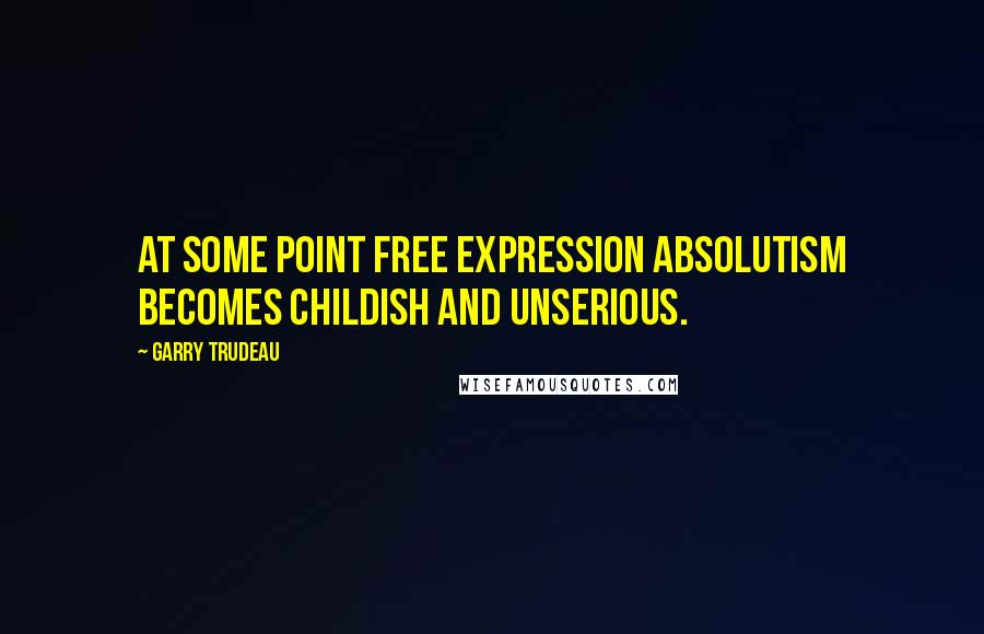 Garry Trudeau quotes: At some point free expression absolutism becomes childish and unserious.
