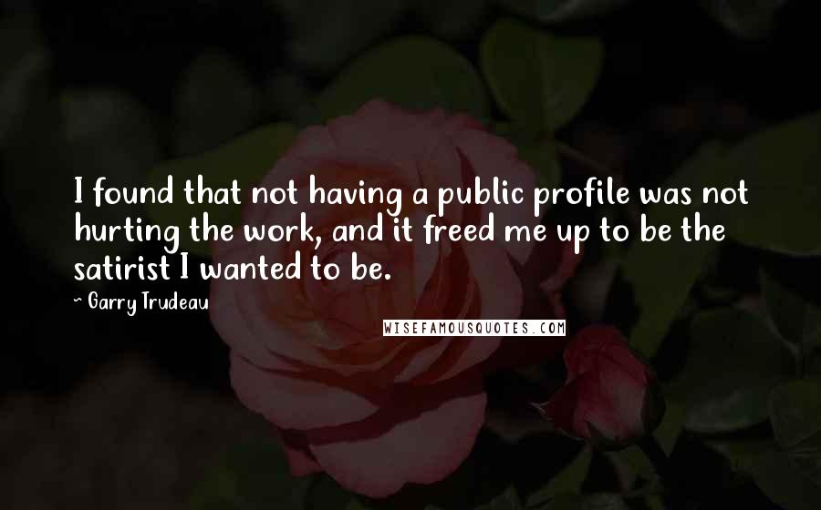 Garry Trudeau quotes: I found that not having a public profile was not hurting the work, and it freed me up to be the satirist I wanted to be.