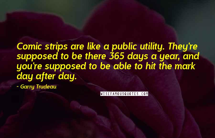 Garry Trudeau quotes: Comic strips are like a public utility. They're supposed to be there 365 days a year, and you're supposed to be able to hit the mark day after day.