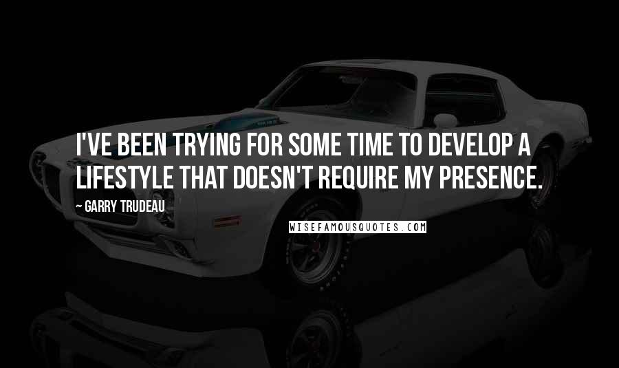 Garry Trudeau quotes: I've been trying for some time to develop a lifestyle that doesn't require my presence.