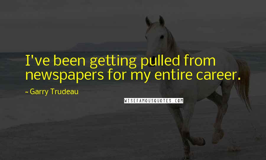 Garry Trudeau quotes: I've been getting pulled from newspapers for my entire career.