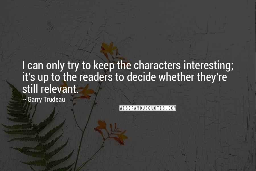 Garry Trudeau quotes: I can only try to keep the characters interesting; it's up to the readers to decide whether they're still relevant.