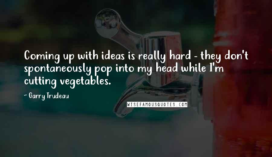 Garry Trudeau quotes: Coming up with ideas is really hard - they don't spontaneously pop into my head while I'm cutting vegetables.