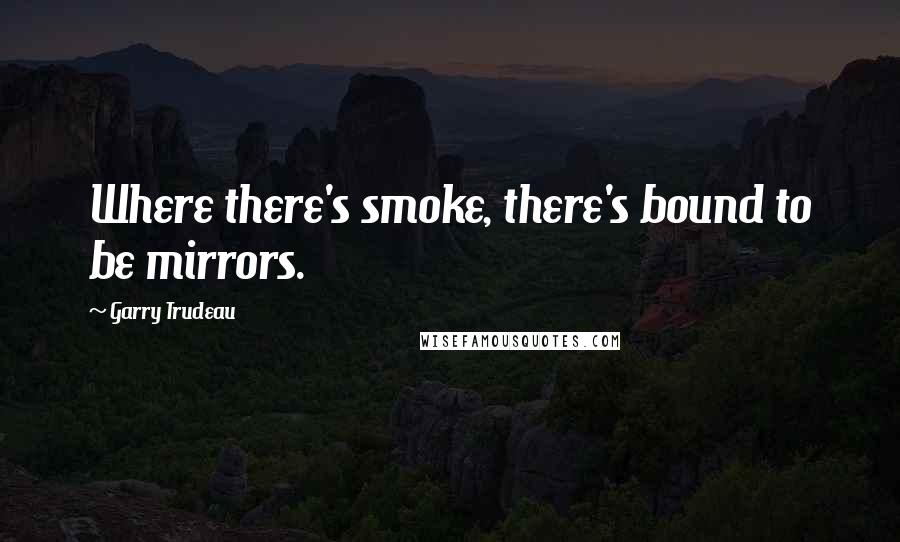 Garry Trudeau quotes: Where there's smoke, there's bound to be mirrors.