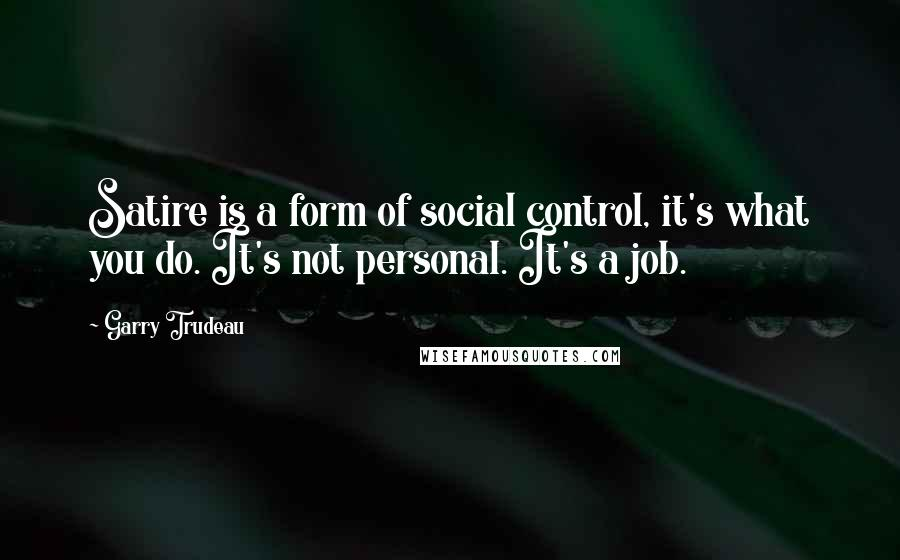 Garry Trudeau quotes: Satire is a form of social control, it's what you do. It's not personal. It's a job.