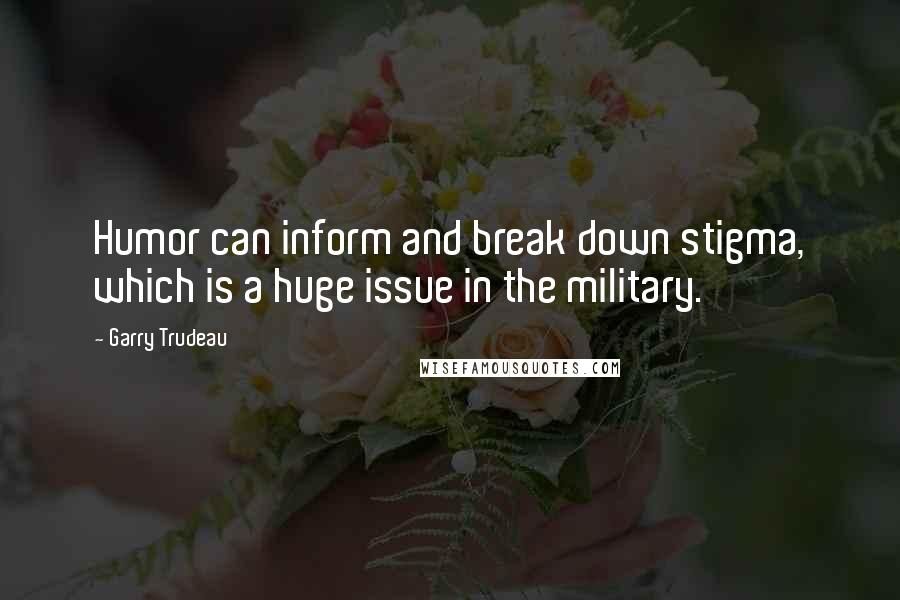Garry Trudeau quotes: Humor can inform and break down stigma, which is a huge issue in the military.
