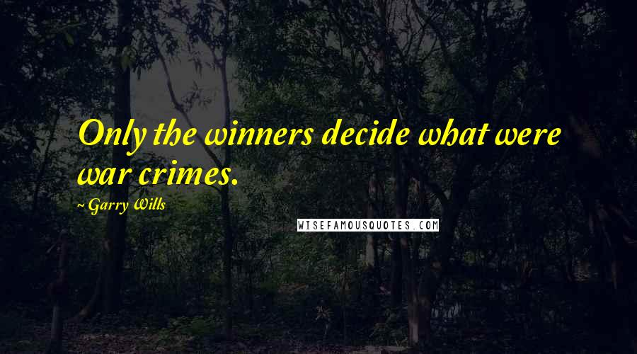Garry Wills quotes: Only the winners decide what were war crimes.