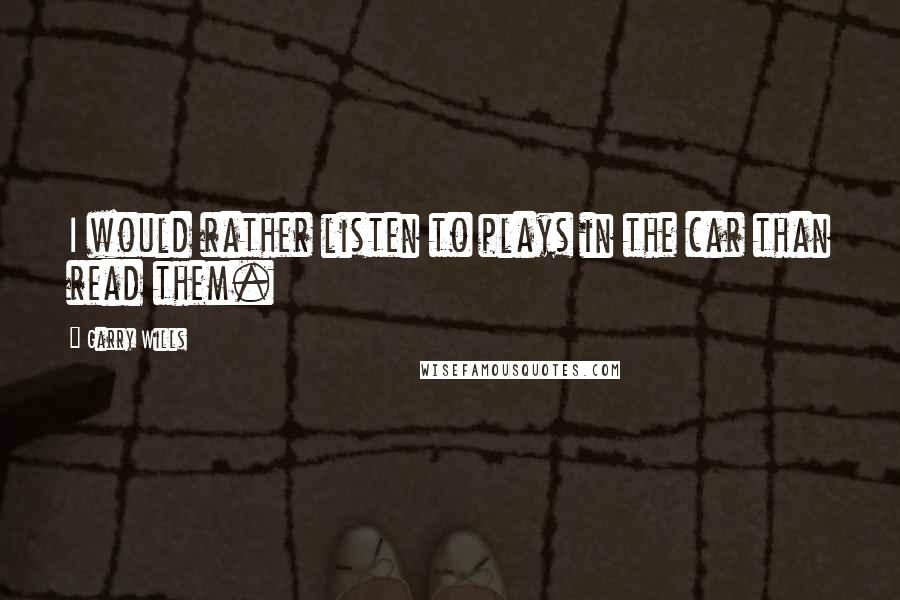 Garry Wills quotes: I would rather listen to plays in the car than read them.