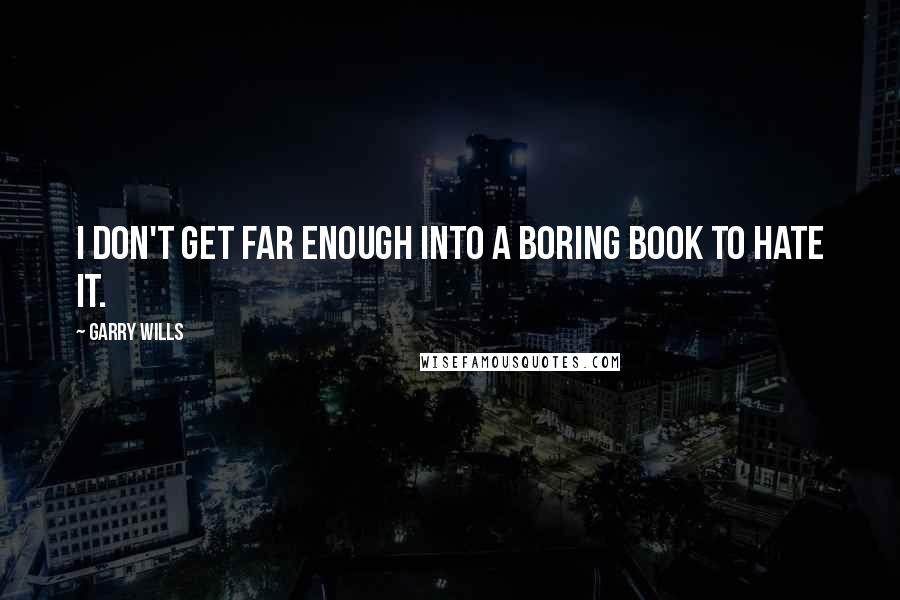 Garry Wills quotes: I don't get far enough into a boring book to hate it.