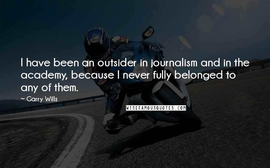 Garry Wills quotes: I have been an outsider in journalism and in the academy, because I never fully belonged to any of them.