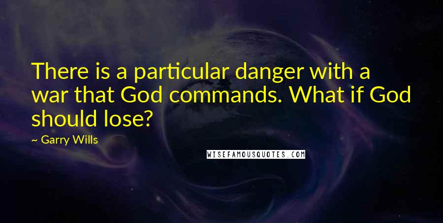 Garry Wills quotes: There is a particular danger with a war that God commands. What if God should lose?