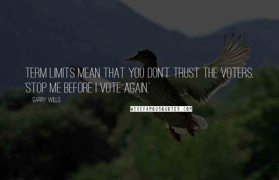 Garry Wills quotes: Term limits mean that you don't trust the voters. 'Stop me before I vote again.'