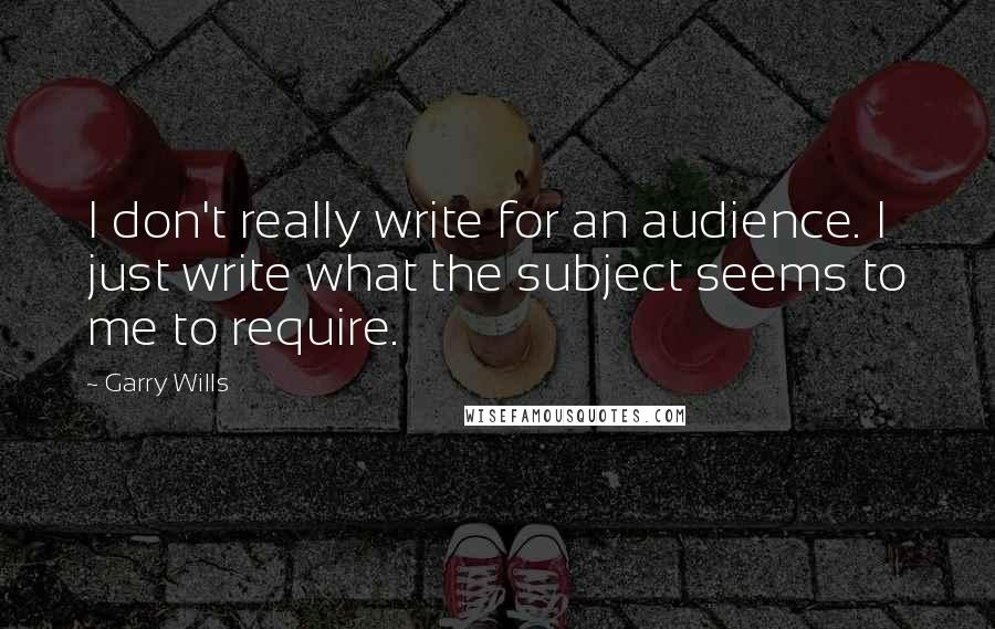 Garry Wills quotes: I don't really write for an audience. I just write what the subject seems to me to require.