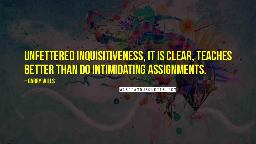 Garry Wills quotes: Unfettered inquisitiveness, it is clear, teaches better than do intimidating assignments.