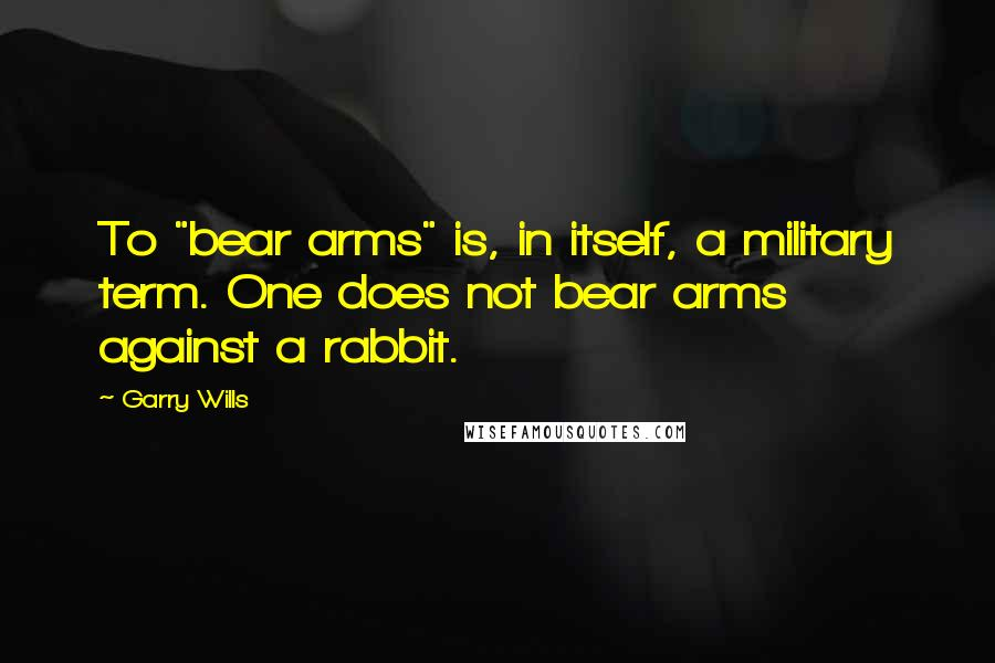 "Garry Wills quotes: To ""bear arms"" is, in itself, a military term. One does not bear arms against a rabbit."