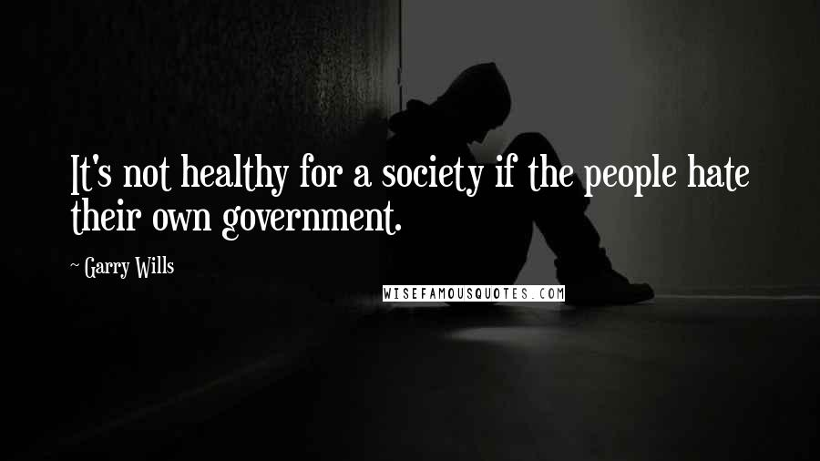 Garry Wills quotes: It's not healthy for a society if the people hate their own government.