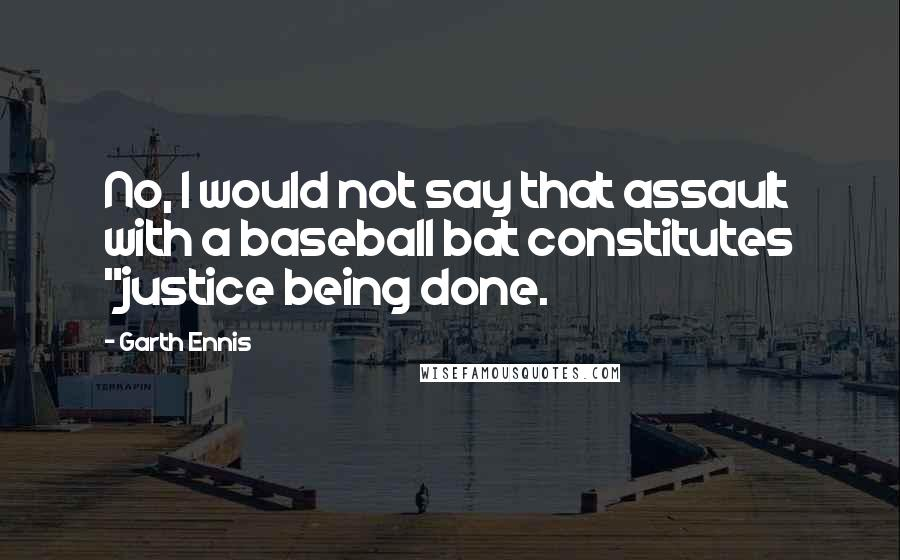 "Garth Ennis quotes: No, I would not say that assault with a baseball bat constitutes ""justice being done."