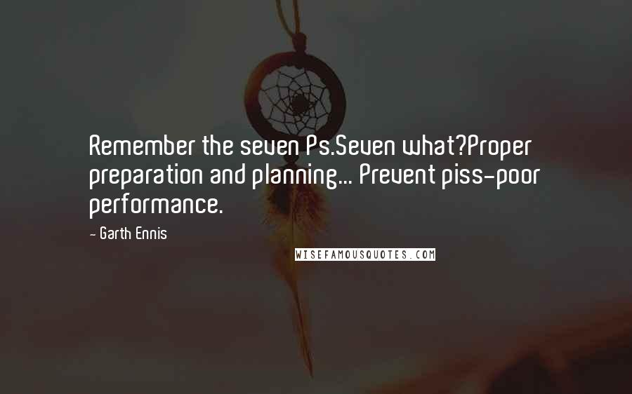 Garth Ennis quotes: Remember the seven Ps.Seven what?Proper preparation and planning... Prevent piss-poor performance.