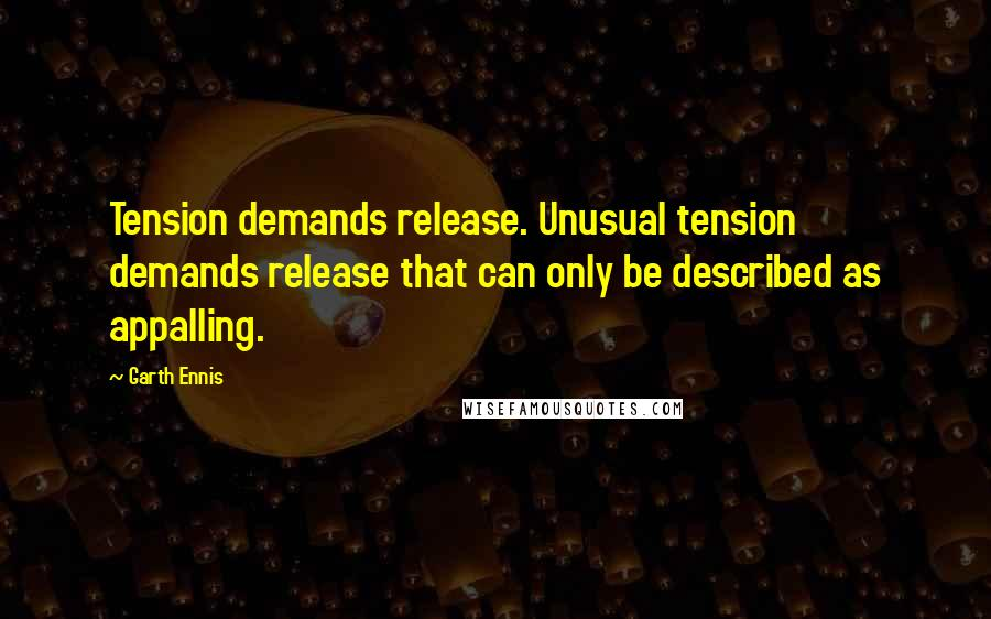 Garth Ennis quotes: Tension demands release. Unusual tension demands release that can only be described as appalling.