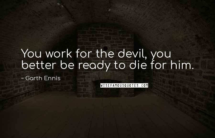 Garth Ennis quotes: You work for the devil, you better be ready to die for him.