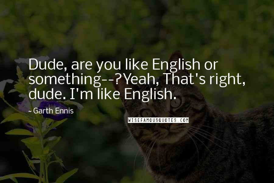 Garth Ennis quotes: Dude, are you like English or something--?Yeah, That's right, dude. I'm like English.