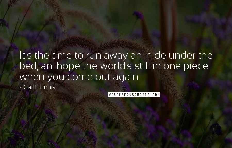 Garth Ennis quotes: It's the time to run away an' hide under the bed, an' hope the world's still in one piece when you come out again.