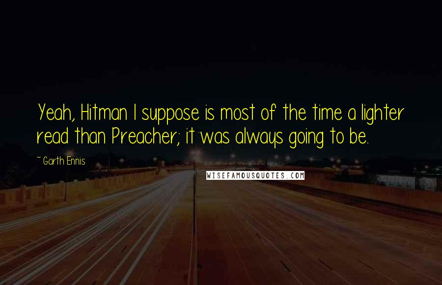 Garth Ennis quotes: Yeah, Hitman I suppose is most of the time a lighter read than Preacher; it was always going to be.