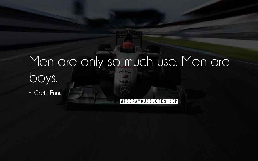 Garth Ennis quotes: Men are only so much use. Men are boys.