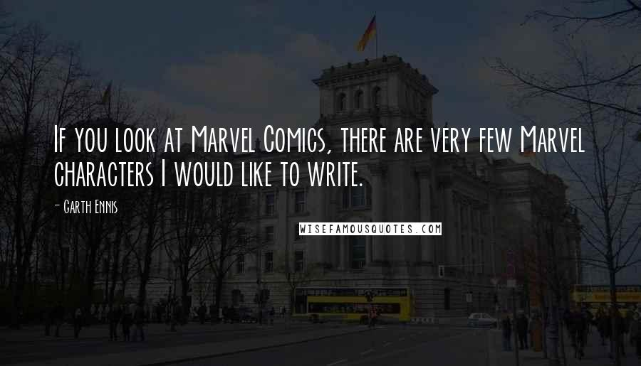 Garth Ennis quotes: If you look at Marvel Comics, there are very few Marvel characters I would like to write.