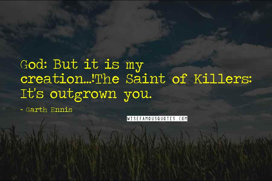 Garth Ennis quotes: God: But it is my creation...!The Saint of Killers: It's outgrown you.