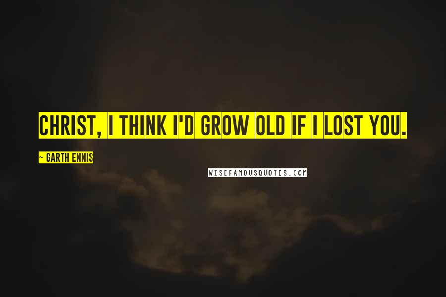Garth Ennis quotes: Christ, I think I'd grow old if I lost you.